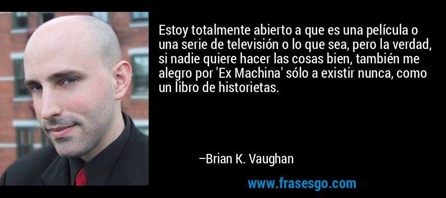 Estoy totalmente abierto a que es una película o una serie de televisión o lo que sea, pero la verdad, si nadie quiere hacer las cosas bien, también me alegro por 'Ex Machina' sólo a existir nunca, como un libro de historietas. – Brian K. Vaughan
