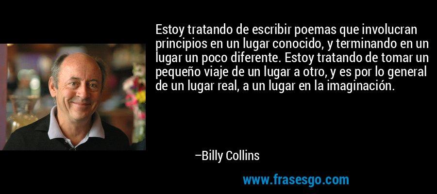 Estoy tratando de escribir poemas que involucran principios en un lugar conocido, y terminando en un lugar un poco diferente. Estoy tratando de tomar un pequeño viaje de un lugar a otro, y es por lo general de un lugar real, a un lugar en la imaginación. – Billy Collins