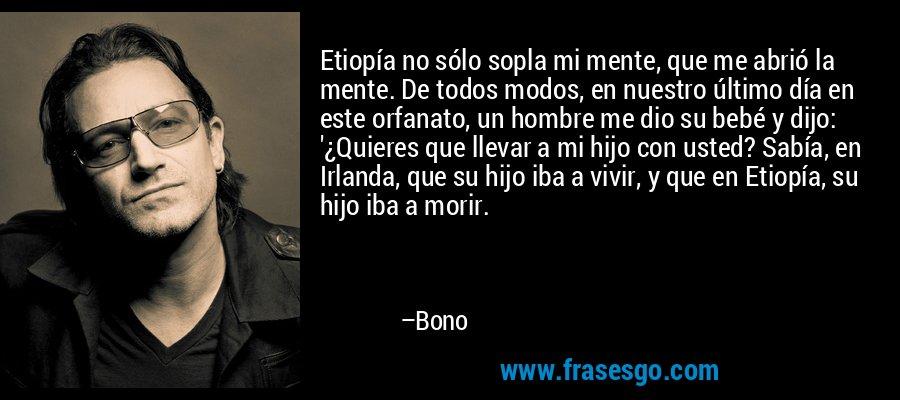 Etiopía no sólo sopla mi mente, que me abrió la mente. De todos modos, en nuestro último día en este orfanato, un hombre me dio su bebé y dijo: '¿Quieres que llevar a mi hijo con usted? Sabía, en Irlanda, que su hijo iba a vivir, y que en Etiopía, su hijo iba a morir. – Bono