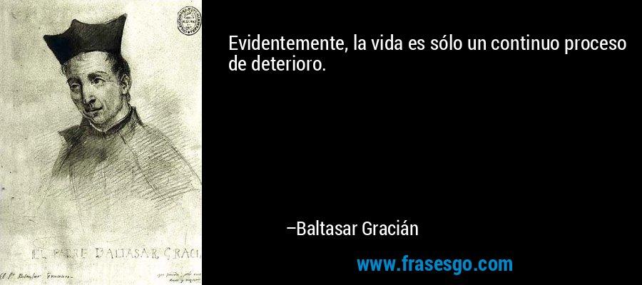 Evidentemente, la vida es sólo un continuo proceso de deterioro. – Baltasar Gracián