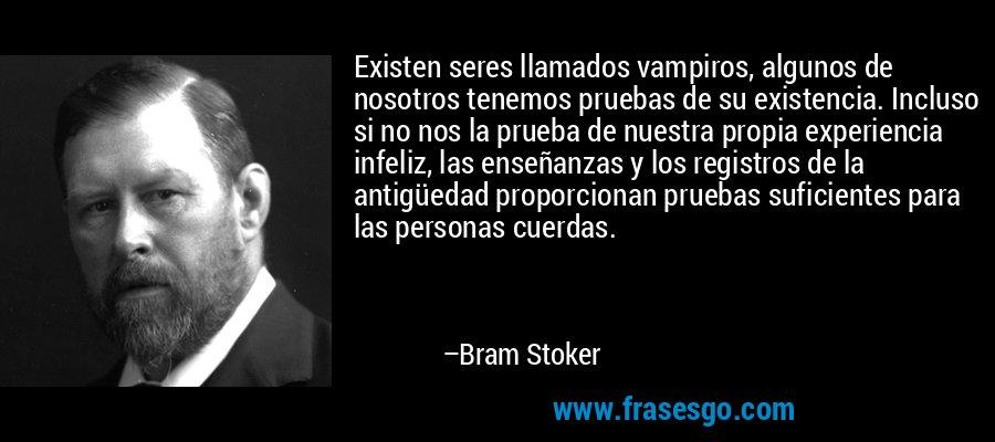 Existen seres llamados vampiros, algunos de nosotros tenemos pruebas de su existencia. Incluso si no nos la prueba de nuestra propia experiencia infeliz, las enseñanzas y los registros de la antigüedad proporcionan pruebas suficientes para las personas cuerdas. – Bram Stoker
