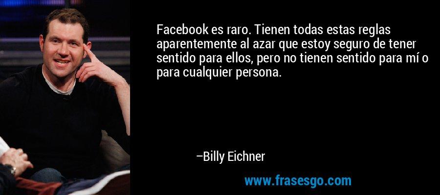 Facebook es raro. Tienen todas estas reglas aparentemente al azar que estoy seguro de tener sentido para ellos, pero no tienen sentido para mí o para cualquier persona. – Billy Eichner