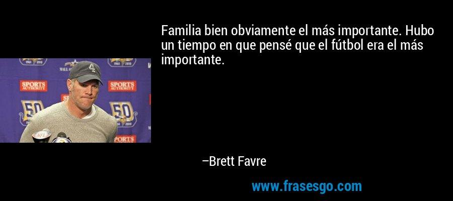 Familia bien obviamente el más importante. Hubo un tiempo en que pensé que el fútbol era el más importante. – Brett Favre