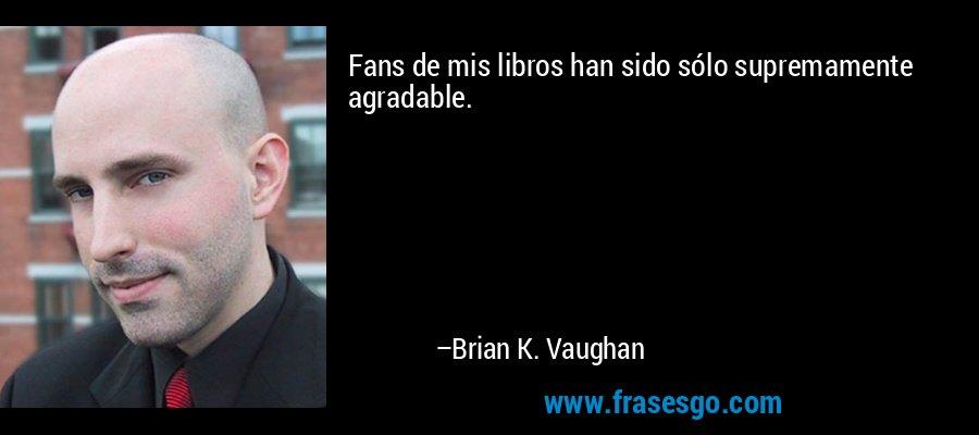 Fans de mis libros han sido sólo supremamente agradable. – Brian K. Vaughan