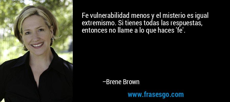 Fe vulnerabilidad menos y el misterio es igual extremismo. Si tienes todas las respuestas, entonces no llame a lo que haces 'fe'. – Brene Brown