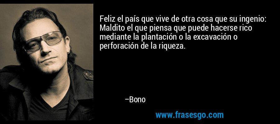 Feliz el país que vive de otra cosa que su ingenio: Maldito el que piensa que puede hacerse rico mediante la plantación o la excavación o perforación de la riqueza. – Bono