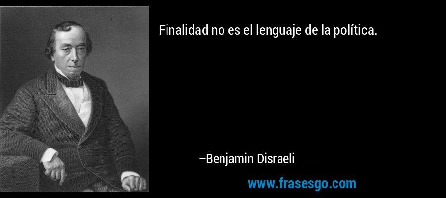 Finalidad no es el lenguaje de la política. – Benjamin Disraeli