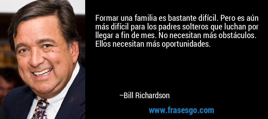 Formar una familia es bastante difícil. Pero es aún más difícil para los padres solteros que luchan por llegar a fin de mes. No necesitan más obstáculos. Ellos necesitan más oportunidades. – Bill Richardson