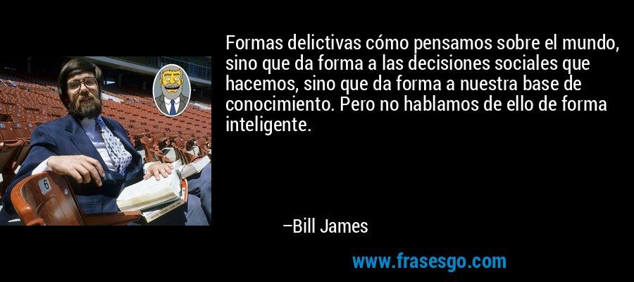 Formas delictivas cómo pensamos sobre el mundo, sino que da forma a las decisiones sociales que hacemos, sino que da forma a nuestra base de conocimiento. Pero no hablamos de ello de forma inteligente. – Bill James