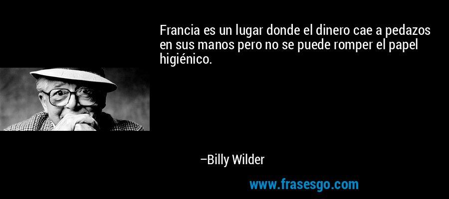 Francia es un lugar donde el dinero cae a pedazos en sus manos pero no se puede romper el papel higiénico. – Billy Wilder