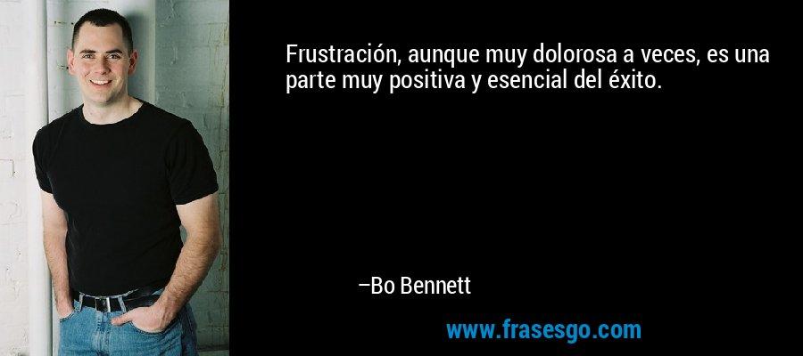 Frustración, aunque muy dolorosa a veces, es una parte muy positiva y esencial del éxito. – Bo Bennett