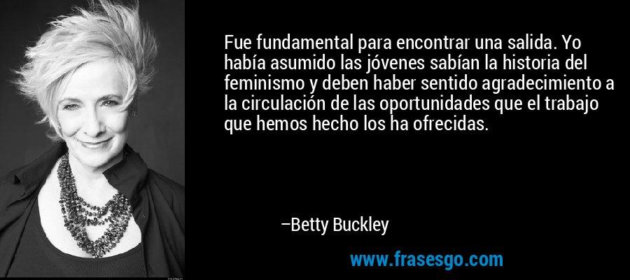 Fue fundamental para encontrar una salida. Yo había asumido las jóvenes sabían la historia del feminismo y deben haber sentido agradecimiento a la circulación de las oportunidades que el trabajo que hemos hecho los ha ofrecidas. – Betty Buckley