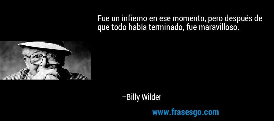 Fue un infierno en ese momento, pero después de que todo había terminado, fue maravilloso. – Billy Wilder