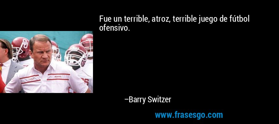 Fue un terrible, atroz, terrible juego de fútbol ofensivo. – Barry Switzer