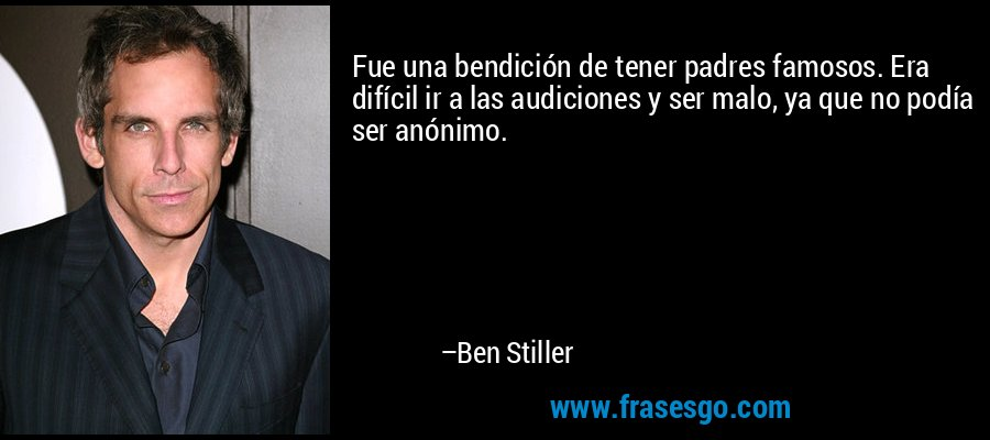 Fue una bendición de tener padres famosos. Era difícil ir a las audiciones y ser malo, ya que no podía ser anónimo. – Ben Stiller