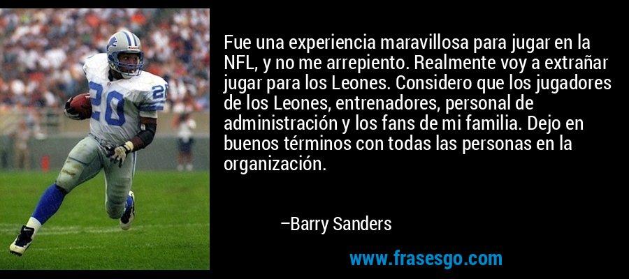 Fue una experiencia maravillosa para jugar en la NFL, y no me arrepiento. Realmente voy a extrañar jugar para los Leones. Considero que los jugadores de los Leones, entrenadores, personal de administración y los fans de mi familia. Dejo en buenos términos con todas las personas en la organización. – Barry Sanders