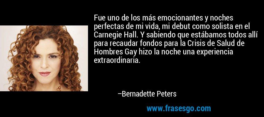 Fue uno de los más emocionantes y noches perfectas de mi vida, mi debut como solista en el Carnegie Hall. Y sabiendo que estábamos todos allí para recaudar fondos para la Crisis de Salud de Hombres Gay hizo la noche una experiencia extraordinaria. – Bernadette Peters