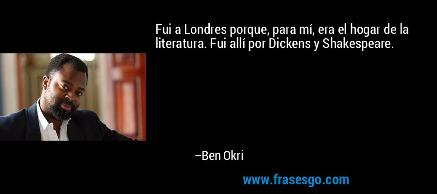 Fui a Londres porque, para mí, era el hogar de la literatura. Fui allí por Dickens y Shakespeare. – Ben Okri