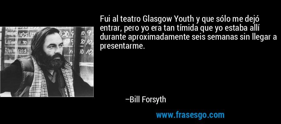 Fui al teatro Glasgow Youth y que sólo me dejó entrar, pero yo era tan tímida que yo estaba allí durante aproximadamente seis semanas sin llegar a presentarme. – Bill Forsyth