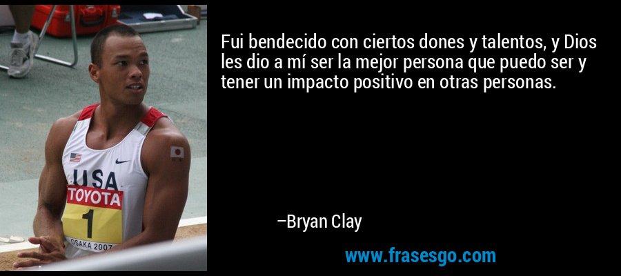 Fui bendecido con ciertos dones y talentos, y Dios les dio a mí ser la mejor persona que puedo ser y tener un impacto positivo en otras personas. – Bryan Clay