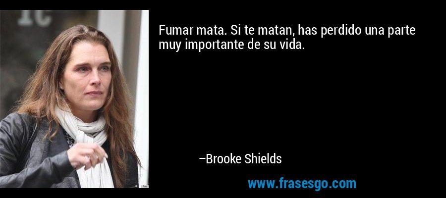 Fumar mata. Si te matan, has perdido una parte muy importante de su vida. – Brooke Shields
