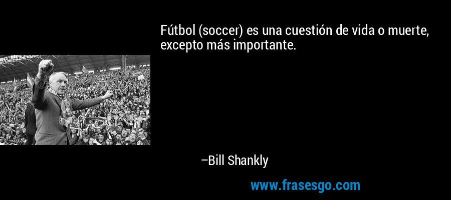 Fútbol (soccer) es una cuestión de vida o muerte, excepto más importante. – Bill Shankly