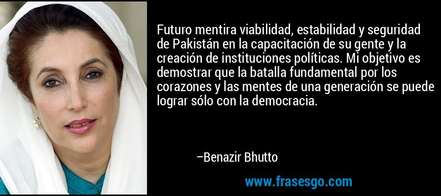 Futuro mentira viabilidad, estabilidad y seguridad de Pakistán en la capacitación de su gente y la creación de instituciones políticas. Mi objetivo es demostrar que la batalla fundamental por los corazones y las mentes de una generación se puede lograr sólo con la democracia. – Benazir Bhutto