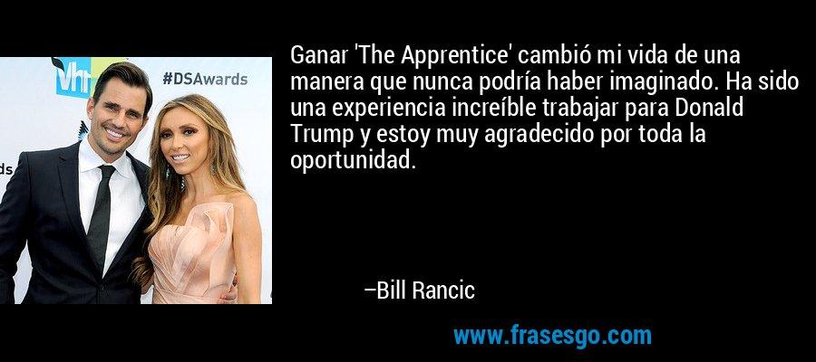 Ganar 'The Apprentice' cambió mi vida de una manera que nunca podría haber imaginado. Ha sido una experiencia increíble trabajar para Donald Trump y estoy muy agradecido por toda la oportunidad. – Bill Rancic