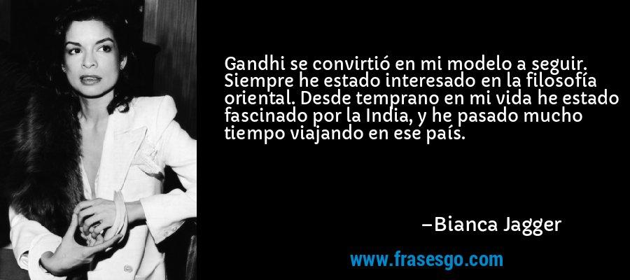 Gandhi se convirtió en mi modelo a seguir. Siempre he estado interesado en la filosofía oriental. Desde temprano en mi vida he estado fascinado por la India, y he pasado mucho tiempo viajando en ese país. – Bianca Jagger