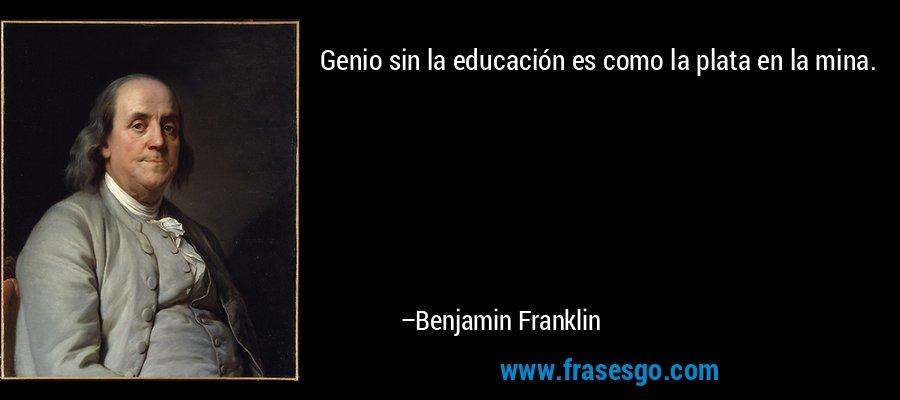 Genio sin la educación es como la plata en la mina. – Benjamin Franklin