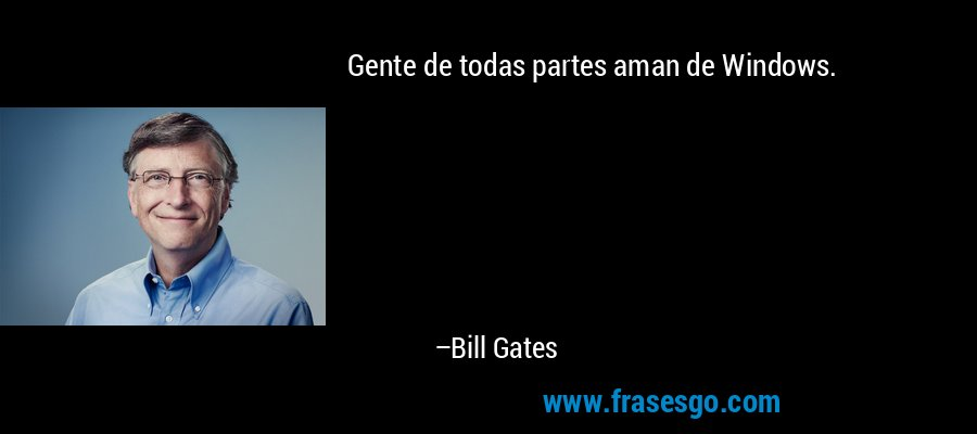 Gente de todas partes aman de Windows. – Bill Gates