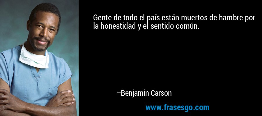 Gente de todo el país están muertos de hambre por la honestidad y el sentido común. – Benjamin Carson