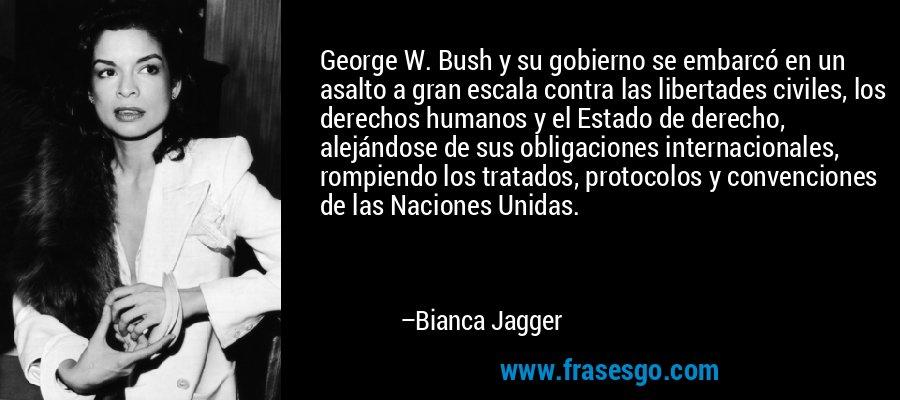 George W. Bush y su gobierno se embarcó en un asalto a gran escala contra las libertades civiles, los derechos humanos y el Estado de derecho, alejándose de sus obligaciones internacionales, rompiendo los tratados, protocolos y convenciones de las Naciones Unidas. – Bianca Jagger