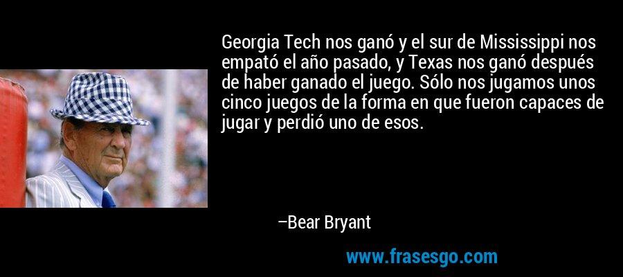 Georgia Tech nos ganó y el sur de Mississippi nos empató el año pasado, y Texas nos ganó después de haber ganado el juego. Sólo nos jugamos unos cinco juegos de la forma en que fueron capaces de jugar y perdió uno de esos. – Bear Bryant