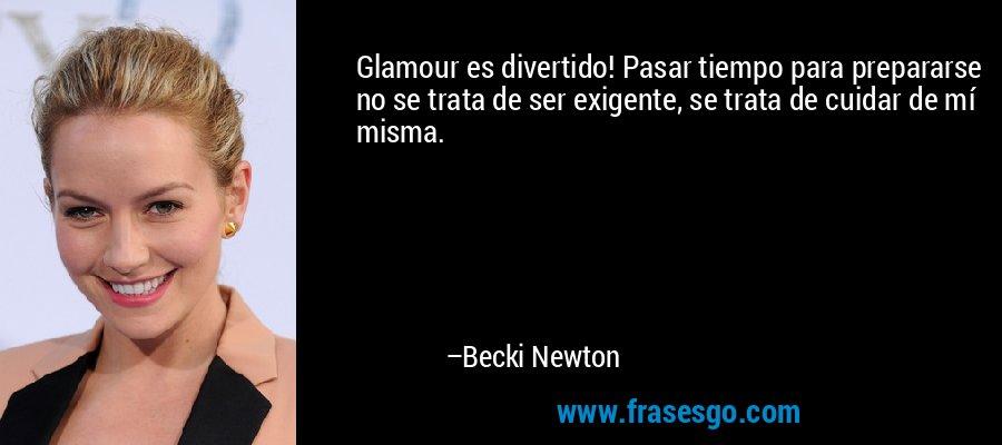 Glamour es divertido! Pasar tiempo para prepararse no se trata de ser exigente, se trata de cuidar de mí misma. – Becki Newton
