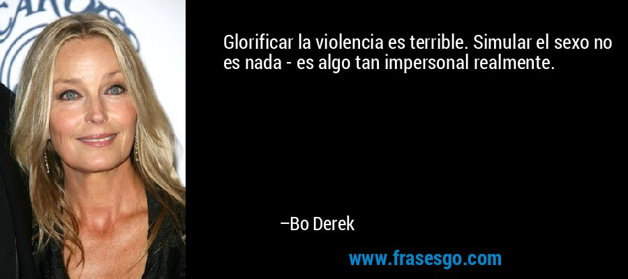 Glorificar la violencia es terrible. Simular el sexo no es nada - es algo tan impersonal realmente. – Bo Derek