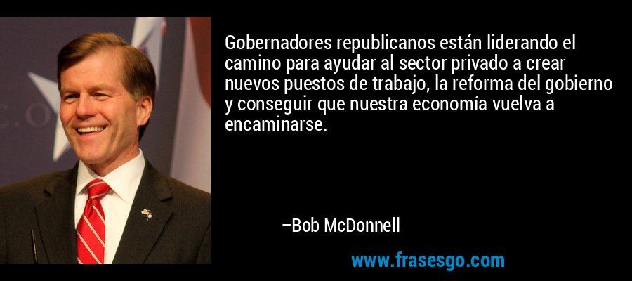 Gobernadores republicanos están liderando el camino para ayudar al sector privado a crear nuevos puestos de trabajo, la reforma del gobierno y conseguir que nuestra economía vuelva a encaminarse. – Bob McDonnell