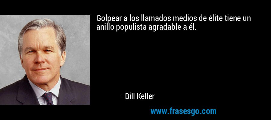 Golpear a los llamados medios de élite tiene un anillo populista agradable a él. – Bill Keller
