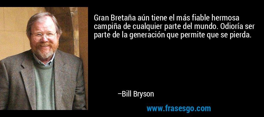 Gran Bretaña aún tiene el más fiable hermosa campiña de cualquier parte del mundo. Odioría ser parte de la generación que permite que se pierda. – Bill Bryson