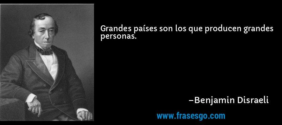 Grandes países son los que producen grandes personas. – Benjamin Disraeli