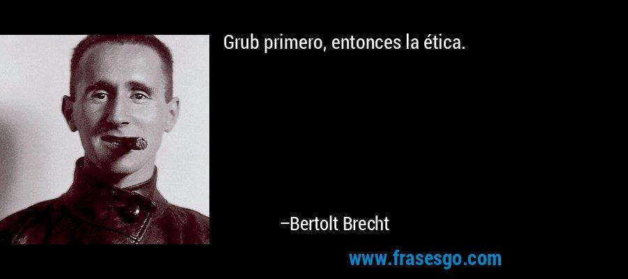 Grub primero, entonces la ética. – Bertolt Brecht