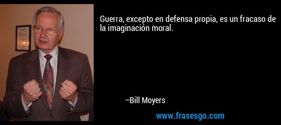 Guerra, excepto en defensa propia, es un fracaso de la imaginación moral. – Bill Moyers