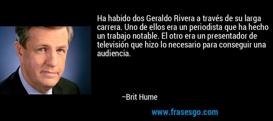 Ha habido dos Geraldo Rivera a través de su larga carrera. Uno de ellos era un periodista que ha hecho un trabajo notable. El otro era un presentador de televisión que hizo lo necesario para conseguir una audiencia. – Brit Hume