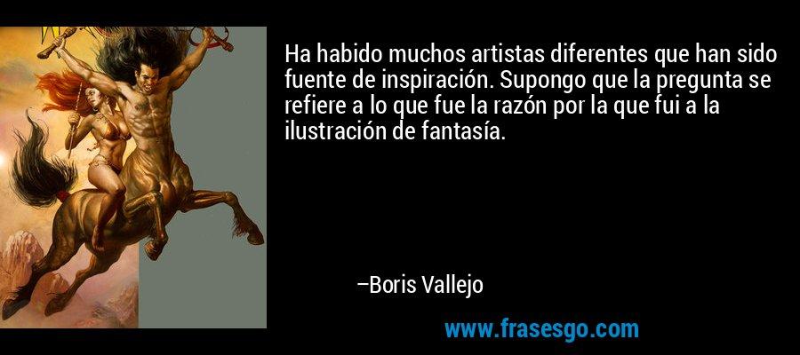 Ha habido muchos artistas diferentes que han sido fuente de inspiración. Supongo que la pregunta se refiere a lo que fue la razón por la que fui a la ilustración de fantasía. – Boris Vallejo