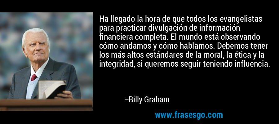 Ha llegado la hora de que todos los evangelistas para practicar divulgación de información financiera completa. El mundo está observando cómo andamos y cómo hablamos. Debemos tener los más altos estándares de la moral, la ética y la integridad, si queremos seguir teniendo influencia. – Billy Graham