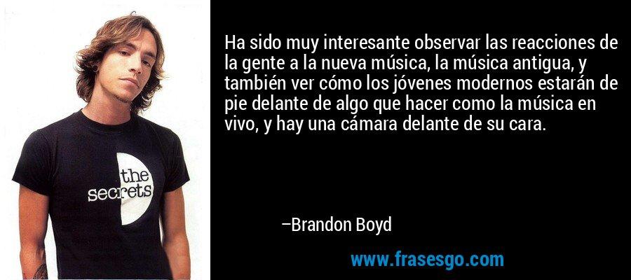Ha sido muy interesante observar las reacciones de la gente a la nueva música, la música antigua, y también ver cómo los jóvenes modernos estarán de pie delante de algo que hacer como la música en vivo, y hay una cámara delante de su cara. – Brandon Boyd