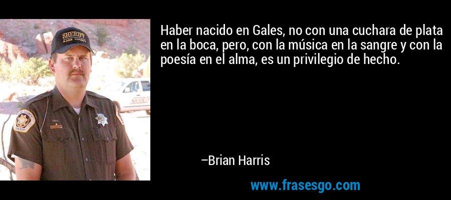 Haber nacido en Gales, no con una cuchara de plata en la boca, pero, con la música en la sangre y con la poesía en el alma, es un privilegio de hecho. – Brian Harris