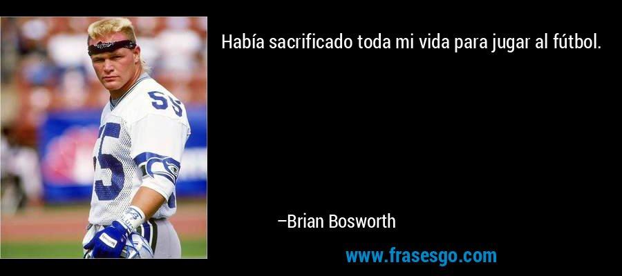 Había sacrificado toda mi vida para jugar al fútbol. – Brian Bosworth