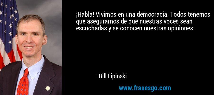 ¡Habla! Vivimos en una democracia. Todos tenemos que asegurarnos de que nuestras voces sean escuchadas y se conocen nuestras opiniones. – Bill Lipinski