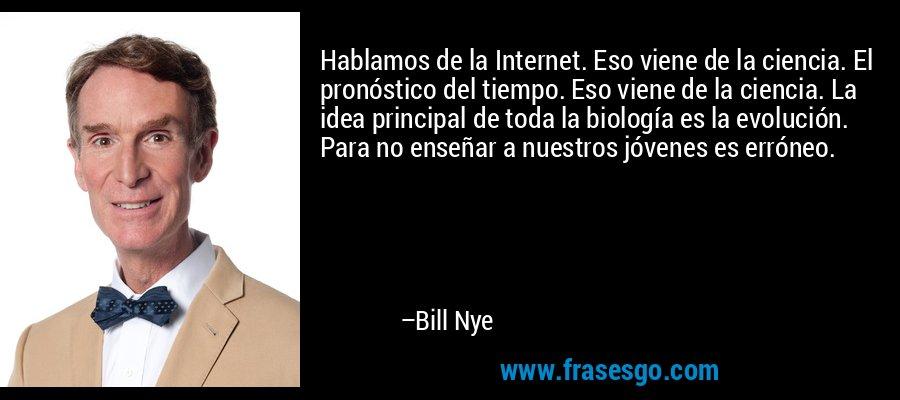 Hablamos de la Internet. Eso viene de la ciencia. El pronóstico del tiempo. Eso viene de la ciencia. La idea principal de toda la biología es la evolución. Para no enseñar a nuestros jóvenes es erróneo. – Bill Nye